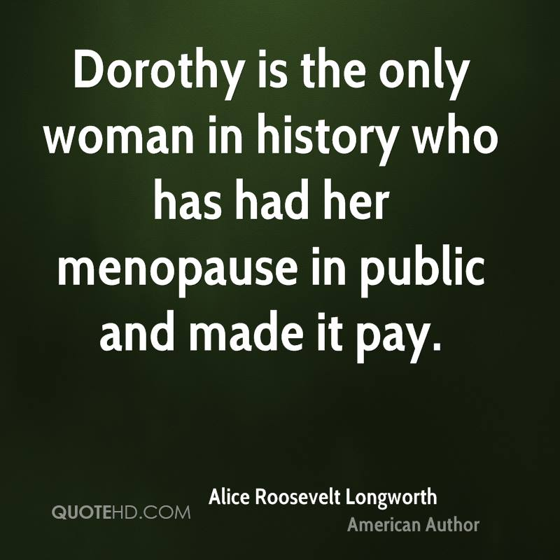 Dorothy is the only woman in history who has had her menopause in public and made it pay.