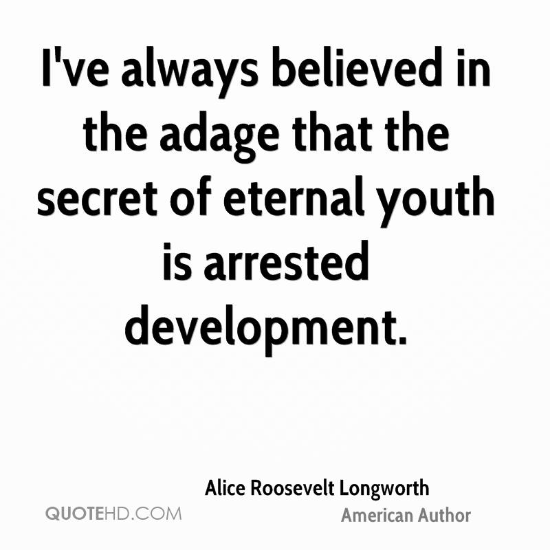 I've always believed in the adage that the secret of eternal youth is arrested development.