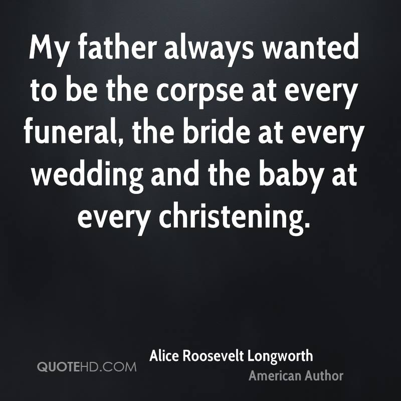 My father always wanted to be the corpse at every funeral, the bride at every wedding and the baby at every christening.