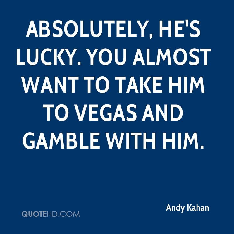 Absolutely, he's lucky. You almost want to take him to Vegas and gamble with him.
