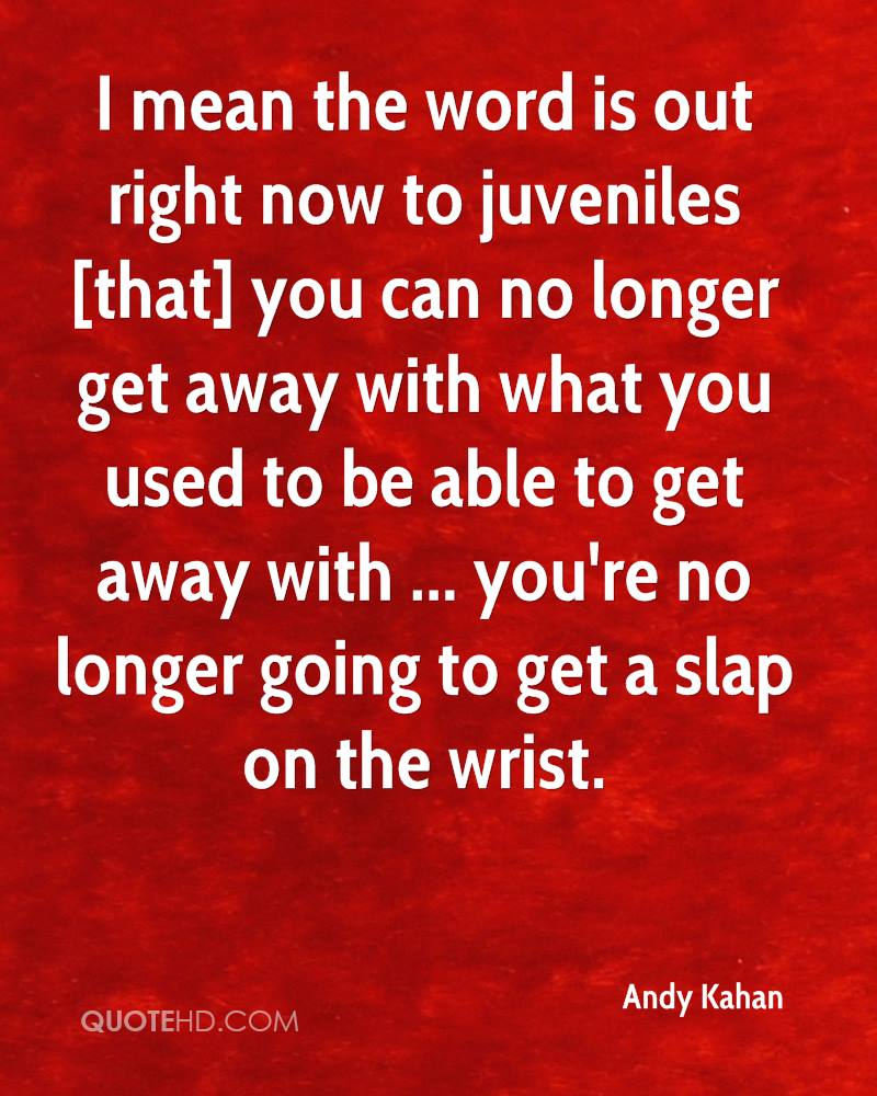 I mean the word is out right now to juveniles [that] you can no longer get away with what you used to be able to get away with ... you're no longer going to get a slap on the wrist.