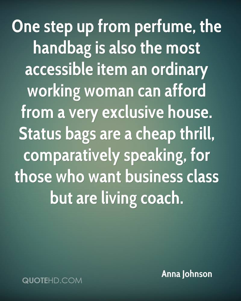 One step up from perfume, the handbag is also the most accessible item an ordinary working woman can afford from a very exclusive house. Status bags are a cheap thrill, comparatively speaking, for those who want business class but are living coach.