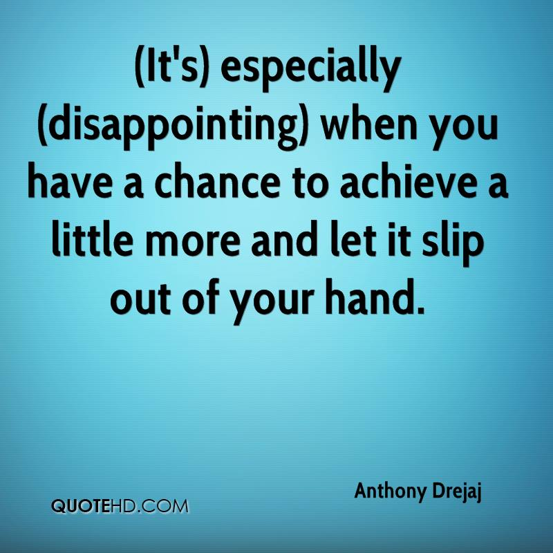(It's) especially (disappointing) when you have a chance to achieve a little more and let it slip out of your hand.