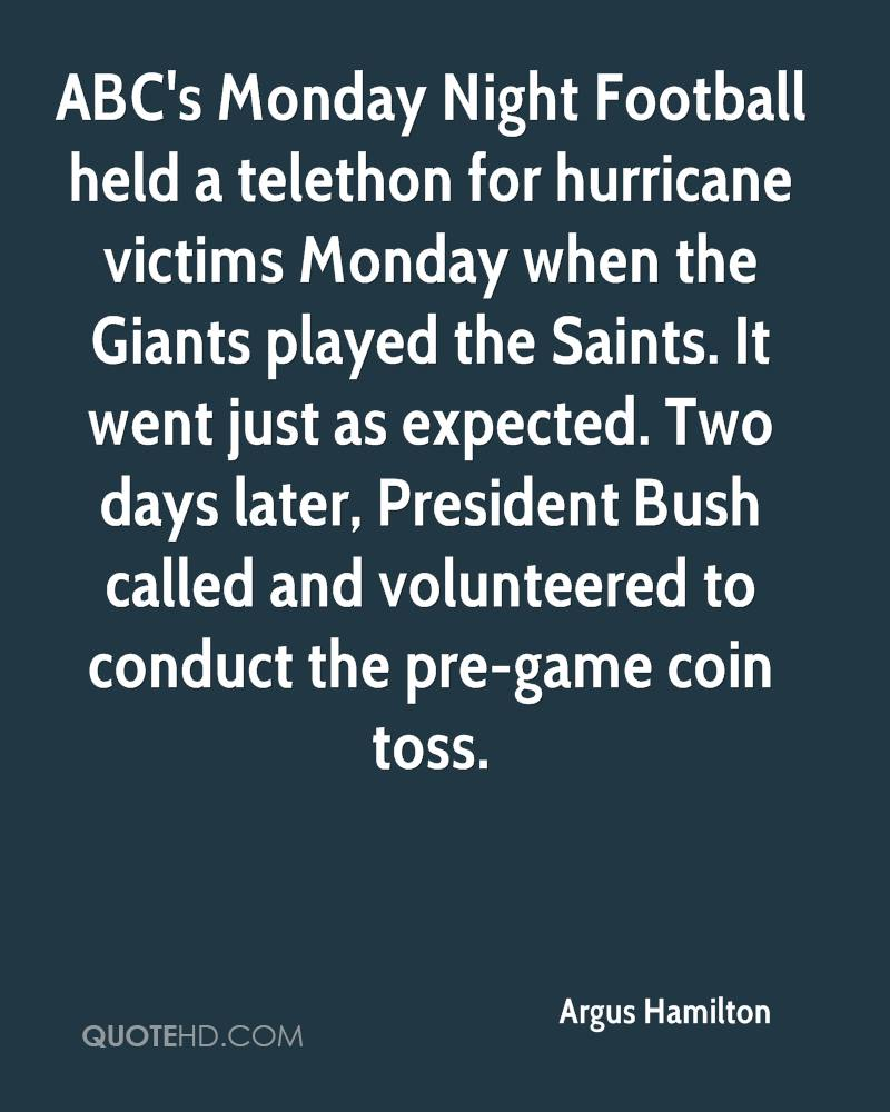 ABC's Monday Night Football held a telethon for hurricane victims Monday when the Giants played the Saints. It went just as expected. Two days later, President Bush called and volunteered to conduct the pre-game coin toss.
