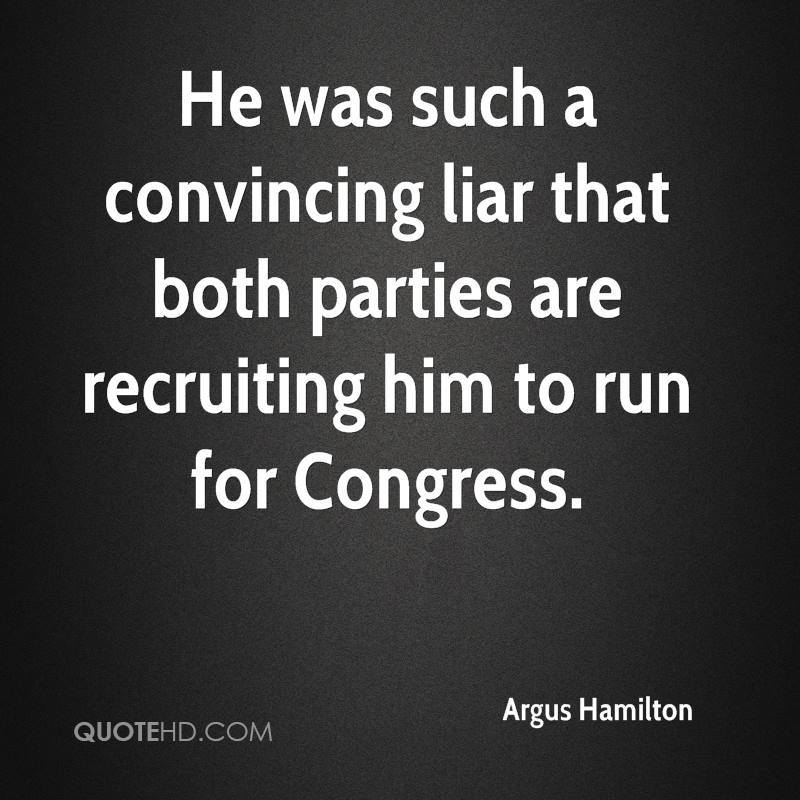He was such a convincing liar that both parties are recruiting him to run for Congress.