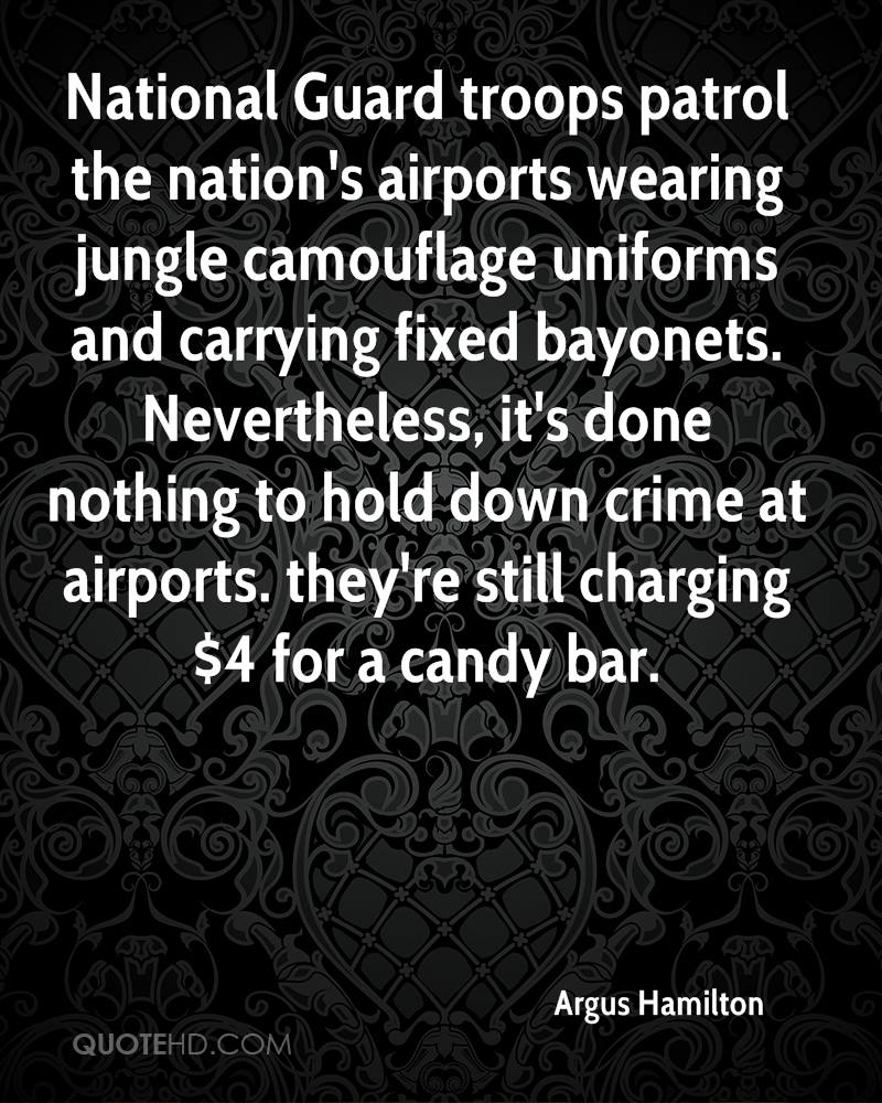 National Guard troops patrol the nation's airports wearing jungle camouflage uniforms and carrying fixed bayonets. Nevertheless, it's done nothing to hold down crime at airports. they're still charging $4 for a candy bar.