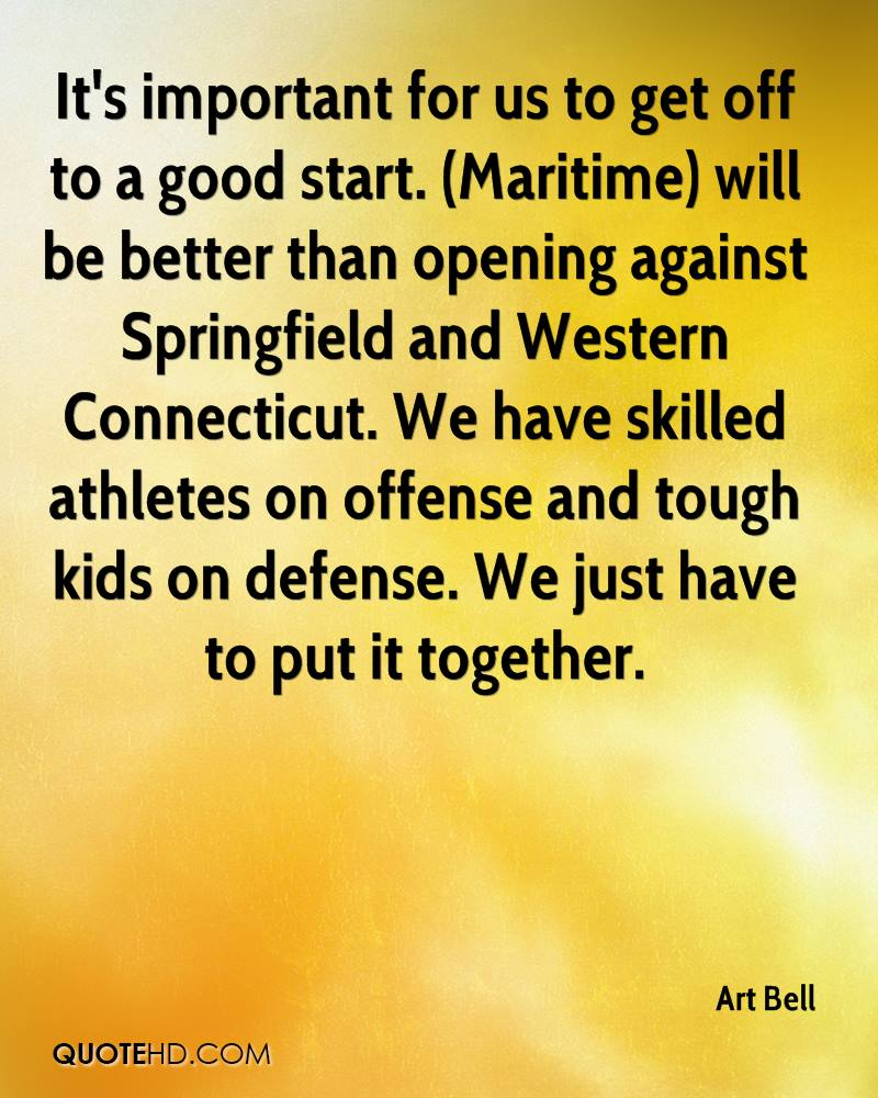 It's important for us to get off to a good start. (Maritime) will be better than opening against Springfield and Western Connecticut. We have skilled athletes on offense and tough kids on defense. We just have to put it together.