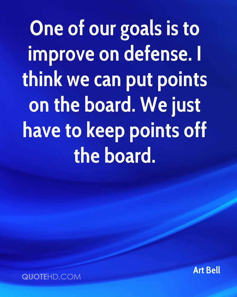 One of our goals is to improve on defense. I think we can put points on the board. We just have to keep points off the board.
