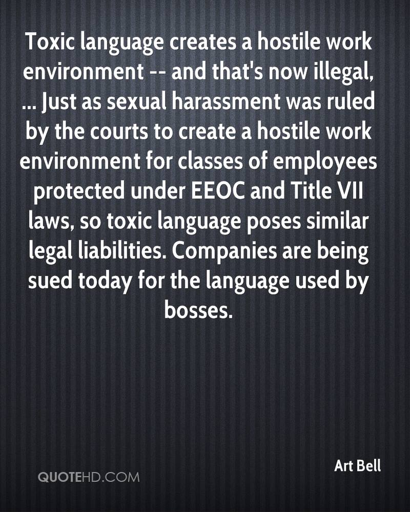 Toxic language creates a hostile work environment -- and that's now illegal, ... Just as sexual harassment was ruled by the courts to create a hostile work environment for classes of employees protected under EEOC and Title VII laws, so toxic language poses similar legal liabilities. Companies are being sued today for the language used by bosses.