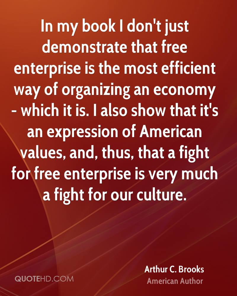 In my book I don't just demonstrate that free enterprise is the most efficient way of organizing an economy - which it is. I also show that it's an expression of American values, and, thus, that a fight for free enterprise is very much a fight for our culture.