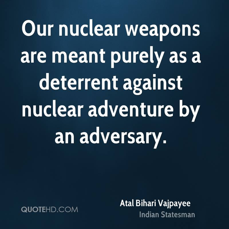 Our nuclear weapons are meant purely as a deterrent against nuclear adventure by an adversary.