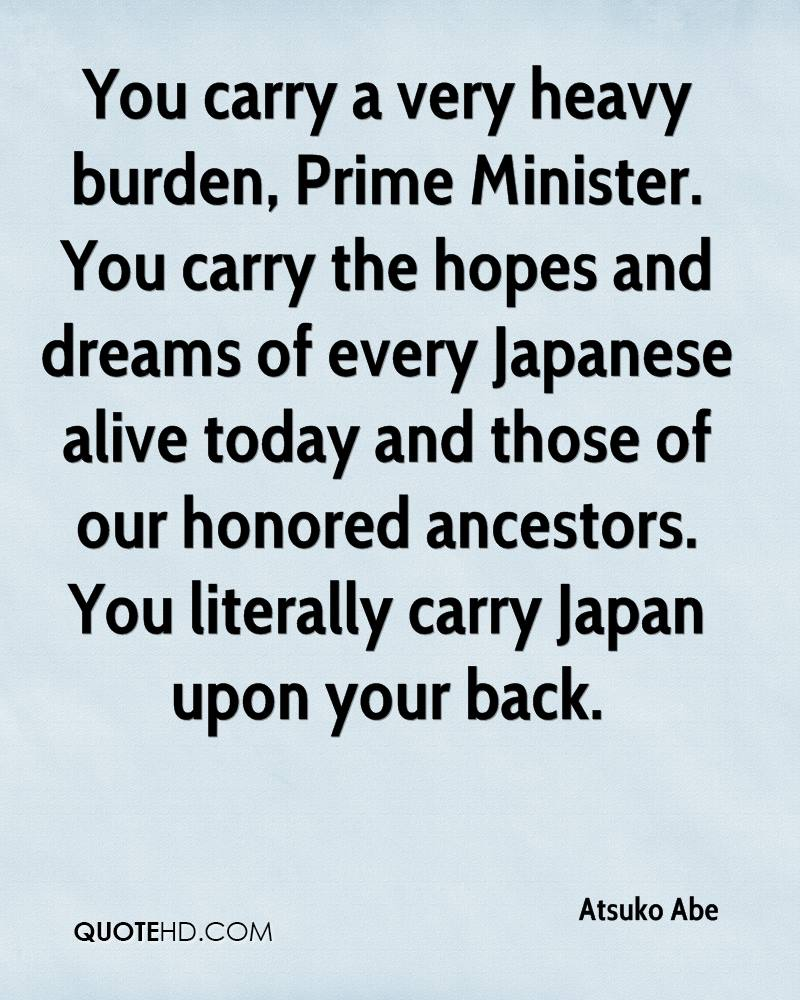 You carry a very heavy burden, Prime Minister. You carry the hopes and dreams of every Japanese alive today and those of our honored ancestors. You literally carry Japan upon your back.