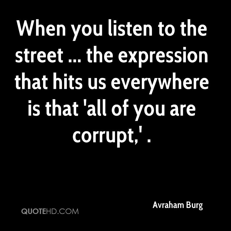 When you listen to the street ... the expression that hits us everywhere is that 'all of you are corrupt,' .