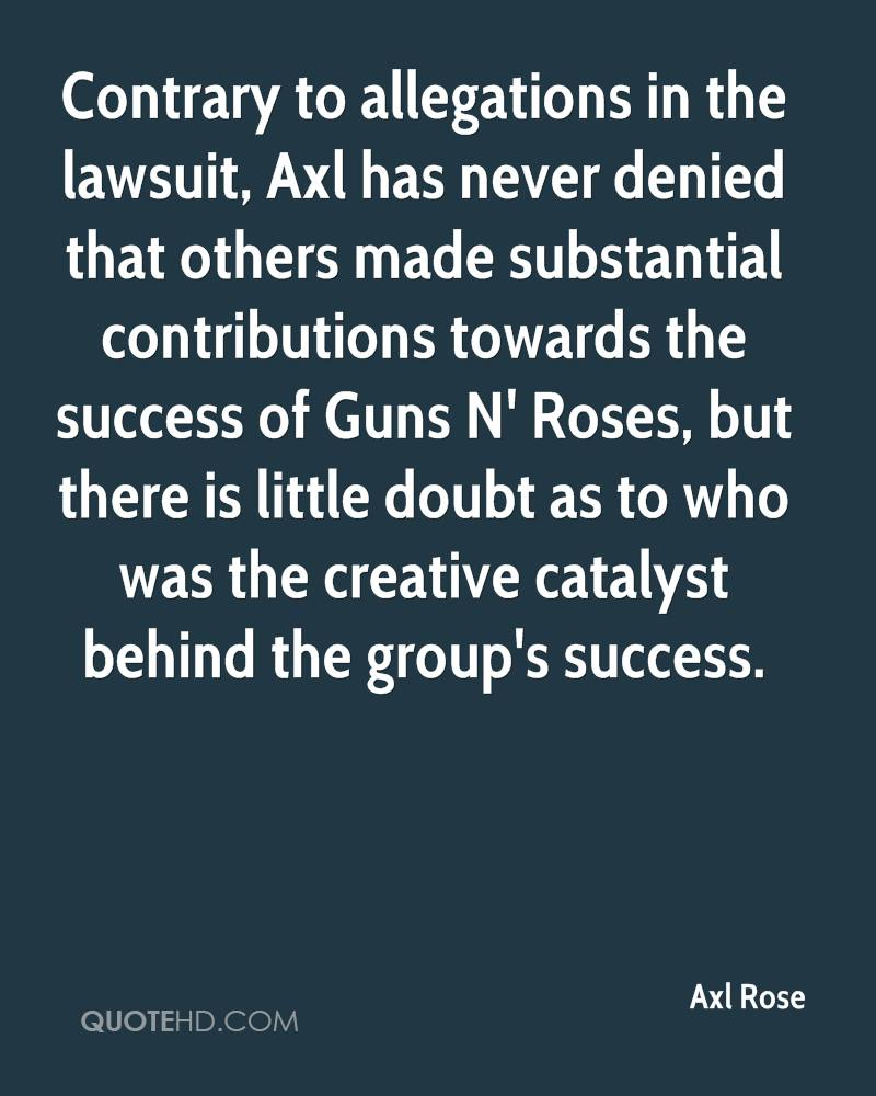 Contrary to allegations in the lawsuit, Axl has never denied that others made substantial contributions towards the success of Guns N' Roses, but there is little doubt as to who was the creative catalyst behind the group's success.