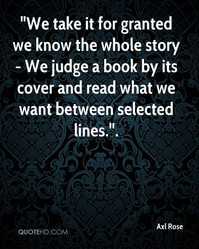 """""""We take it for granted we know the whole story - We judge a book by its cover and read what we want between selected lines.""""."""