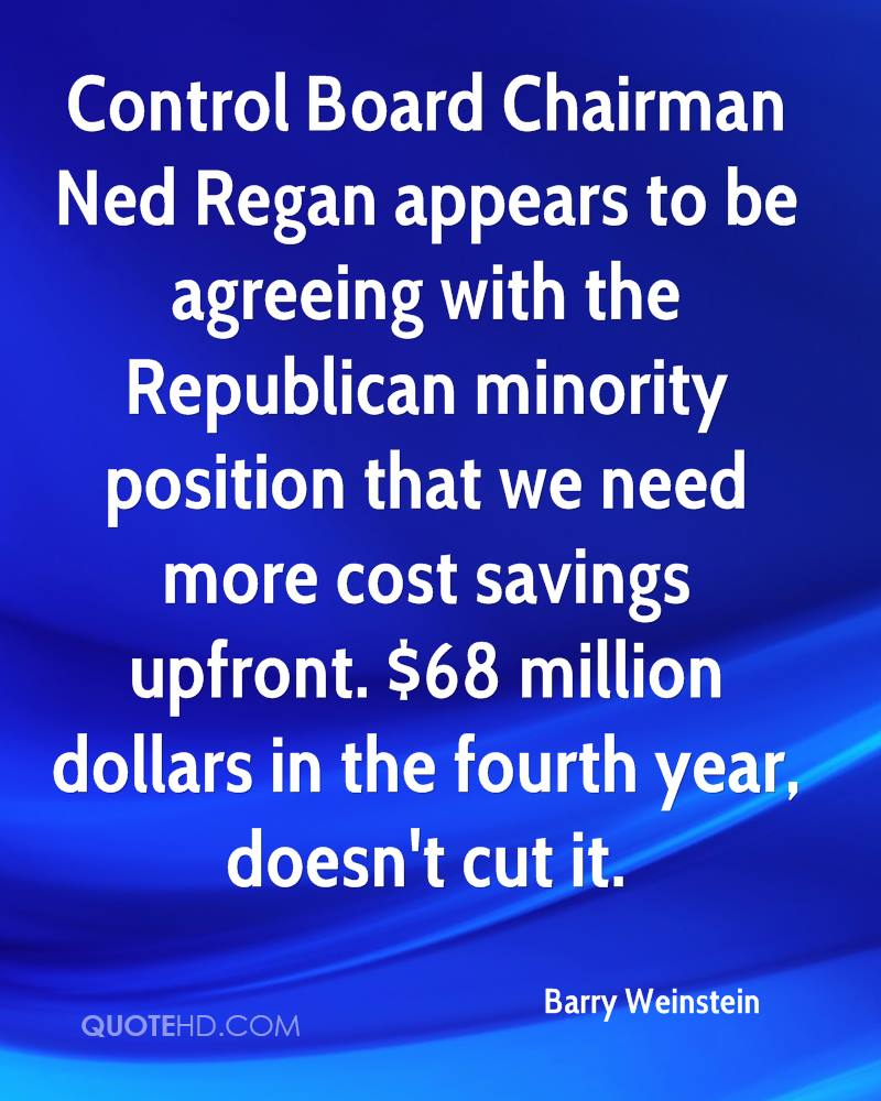 Control Board Chairman Ned Regan appears to be agreeing with the Republican minority position that we need more cost savings upfront. $68 million dollars in the fourth year, doesn't cut it.