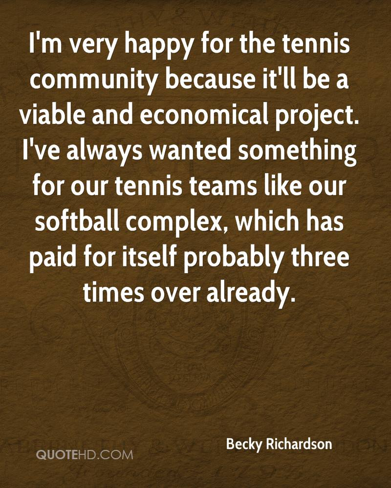 I'm very happy for the tennis community because it'll be a viable and economical project. I've always wanted something for our tennis teams like our softball complex, which has paid for itself probably three times over already.