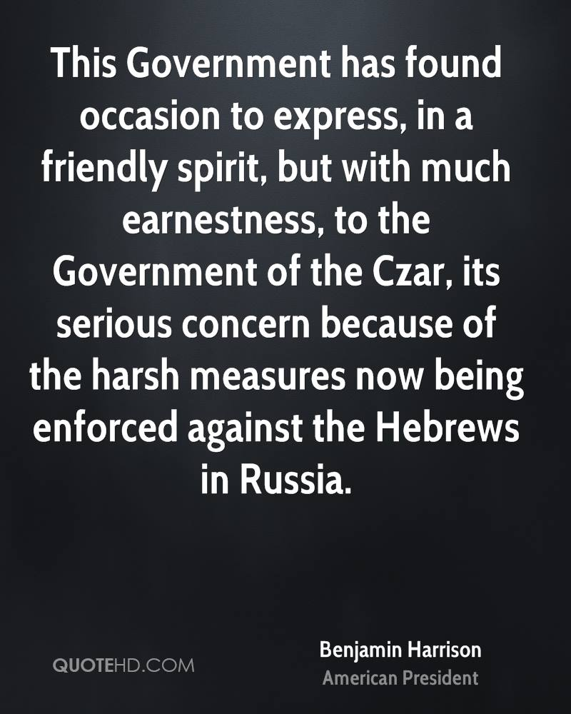 This Government has found occasion to express, in a friendly spirit, but with much earnestness, to the Government of the Czar, its serious concern because of the harsh measures now being enforced against the Hebrews in Russia.
