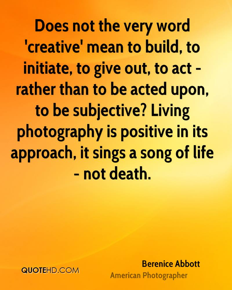 Does not the very word 'creative' mean to build, to initiate, to give out, to act - rather than to be acted upon, to be subjective? Living photography is positive in its approach, it sings a song of life - not death.