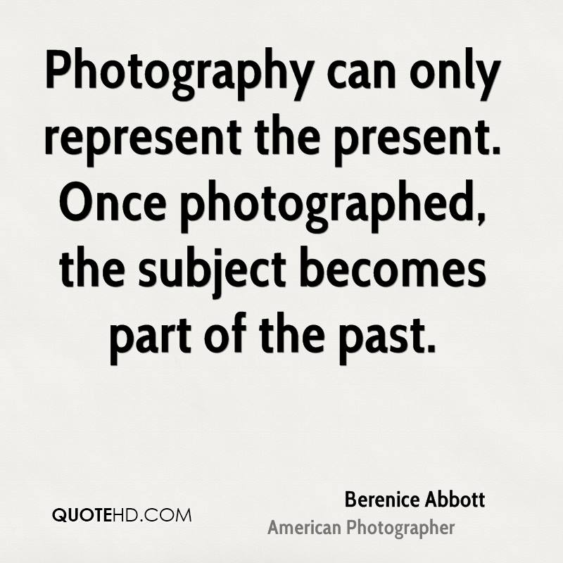 Photography can only represent the present. Once photographed, the subject becomes part of the past.