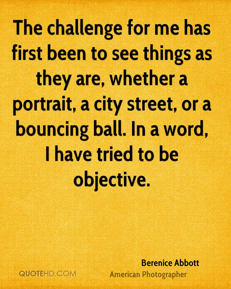 The challenge for me has first been to see things as they are, whether a portrait, a city street, or a bouncing ball. In a word, I have tried to be objective.