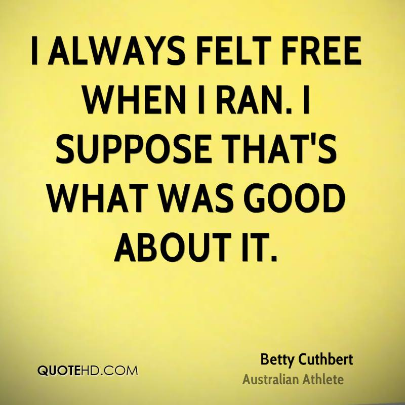 I always felt free when I ran. I suppose that's what was good about it.