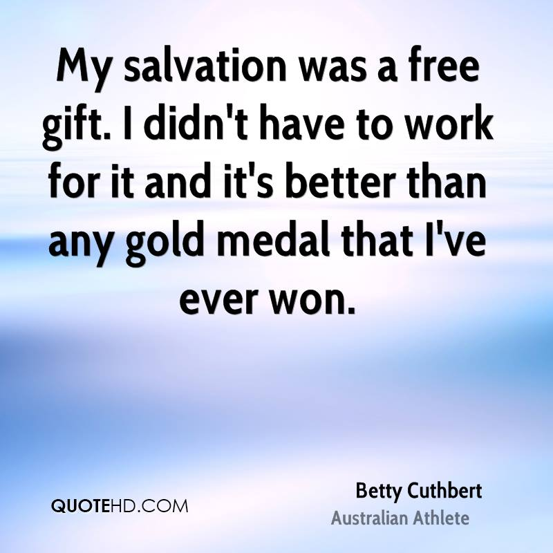 My salvation was a free gift. I didn't have to work for it and it's better than any gold medal that I've ever won.