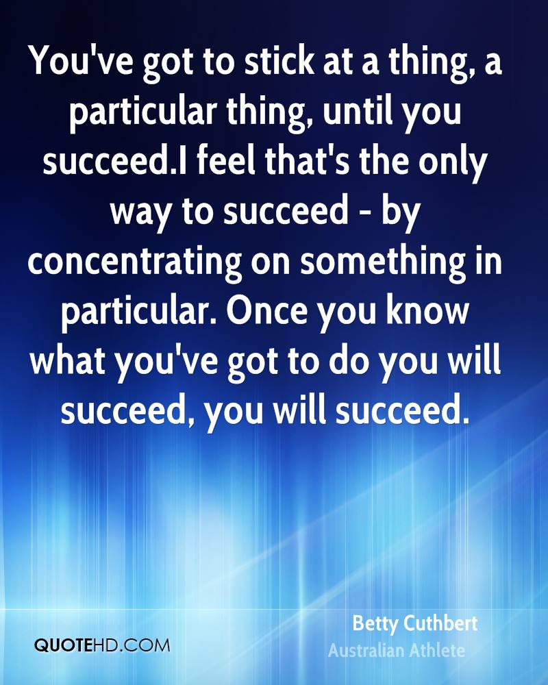 You've got to stick at a thing, a particular thing, until you succeed.I feel that's the only way to succeed - by concentrating on something in particular. Once you know what you've got to do you will succeed, you will succeed.