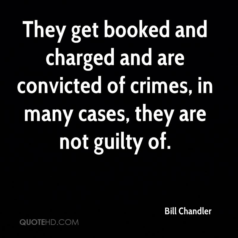 They get booked and charged and are convicted of crimes, in many cases, they are not guilty of.
