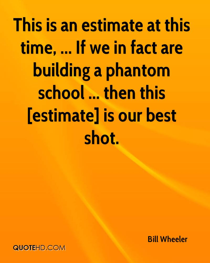 This is an estimate at this time, ... If we in fact are building a phantom school ... then this [estimate] is our best shot.