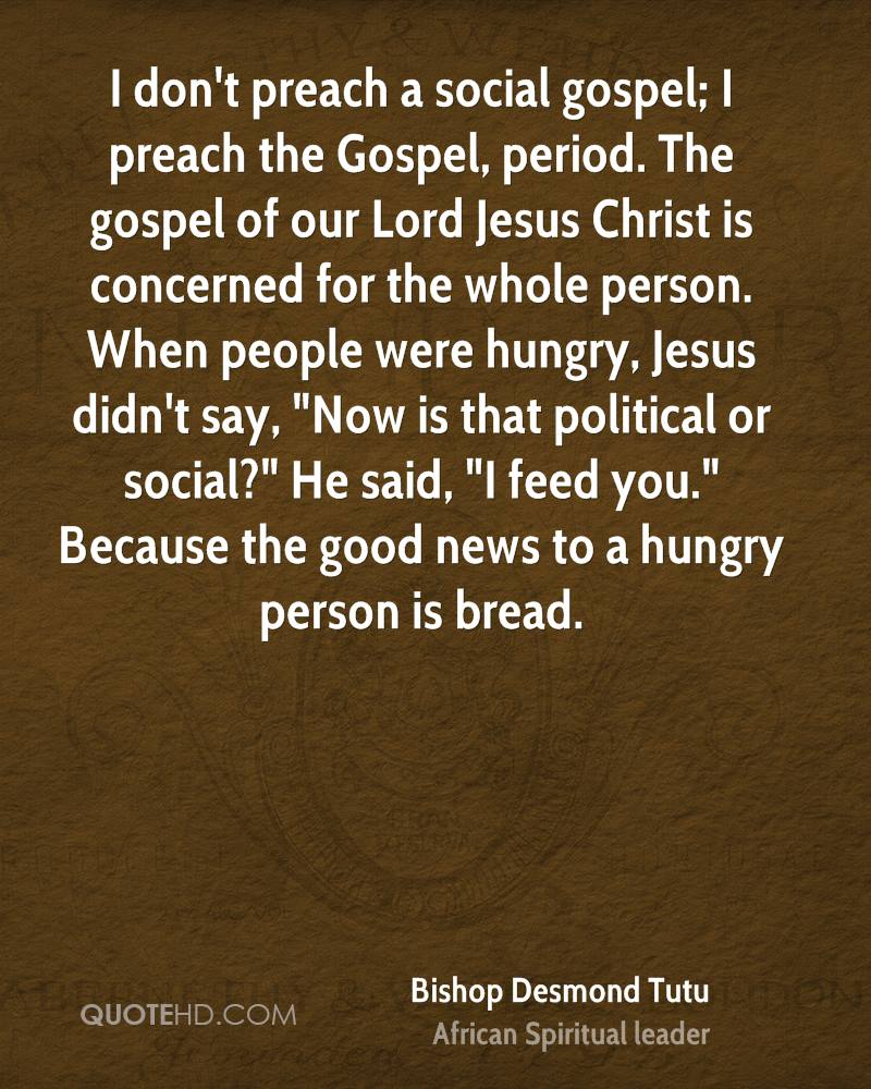 "I don't preach a social gospel; I preach the Gospel, period. The gospel of our Lord Jesus Christ is concerned for the whole person. When people were hungry, Jesus didn't say, ""Now is that political or social?"" He said, ""I feed you."" Because the good news to a hungry person is bread."