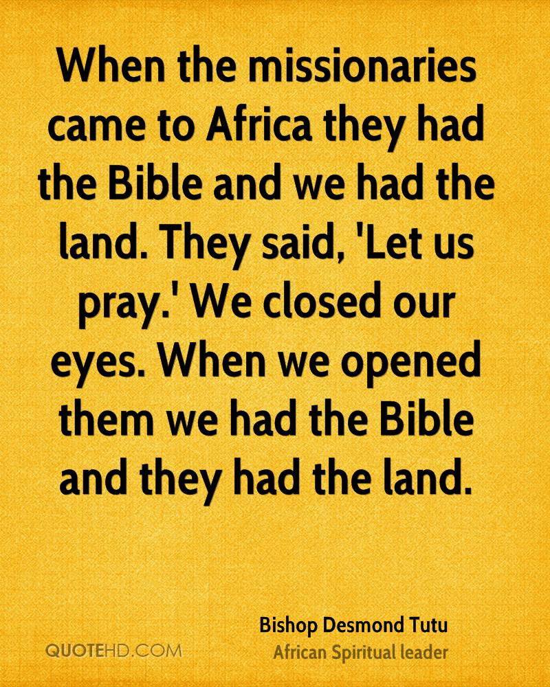 When the missionaries came to Africa they had the Bible and we had the land. They said, 'Let us pray.' We closed our eyes. When we opened them we had the Bible and they had the land.