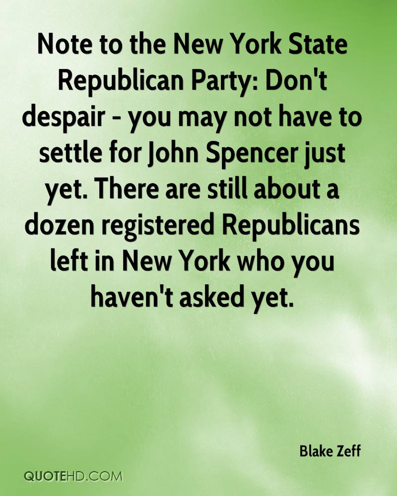 Note to the New York State Republican Party: Don't despair - you may not have to settle for John Spencer just yet. There are still about a dozen registered Republicans left in New York who you haven't asked yet.