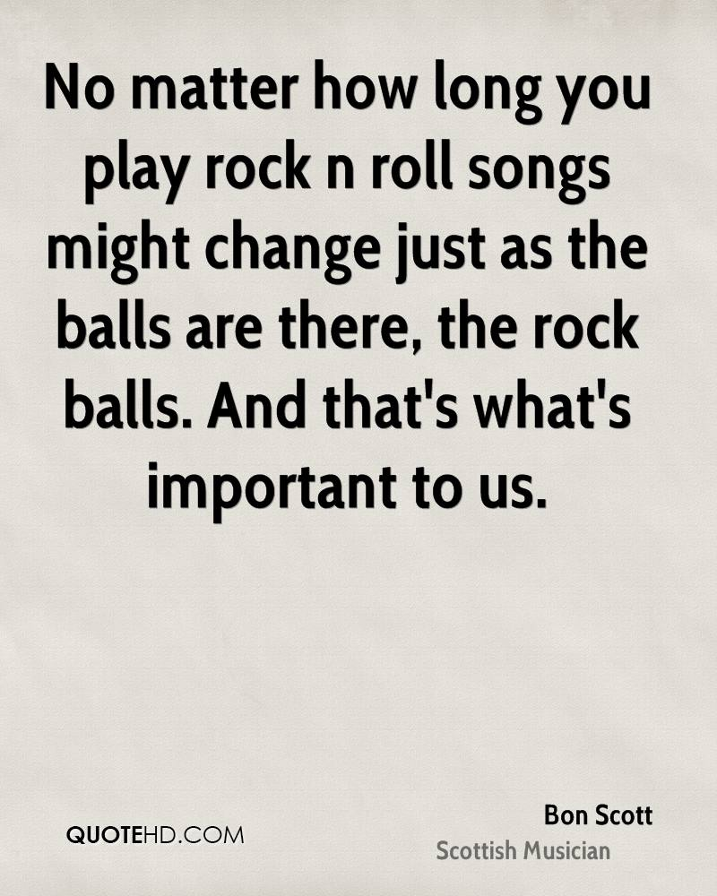 No matter how long you play rock n roll songs might change just as the balls are there, the rock balls. And that's what's important to us.