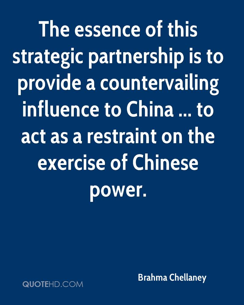 The essence of this strategic partnership is to provide a countervailing influence to China ... to act as a restraint on the exercise of Chinese power.