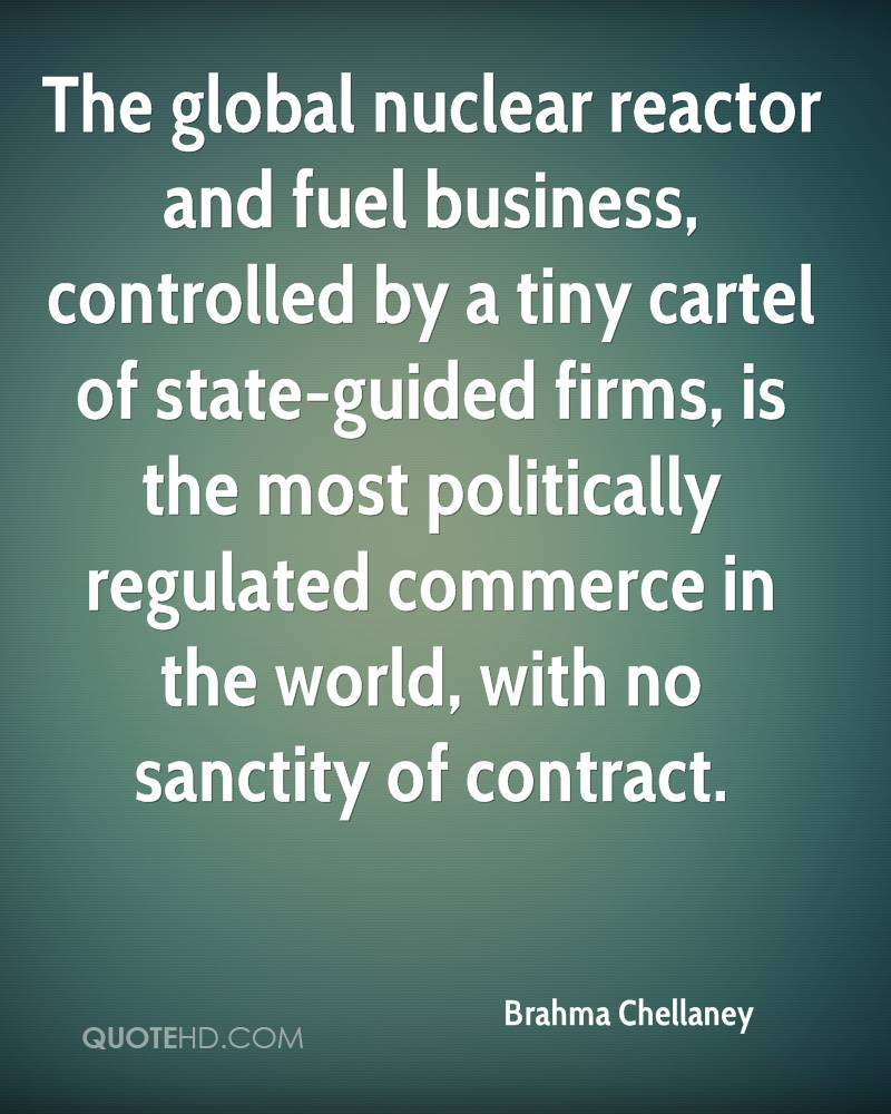 The global nuclear reactor and fuel business, controlled by a tiny cartel of state-guided firms, is the most politically regulated commerce in the world, with no sanctity of contract.