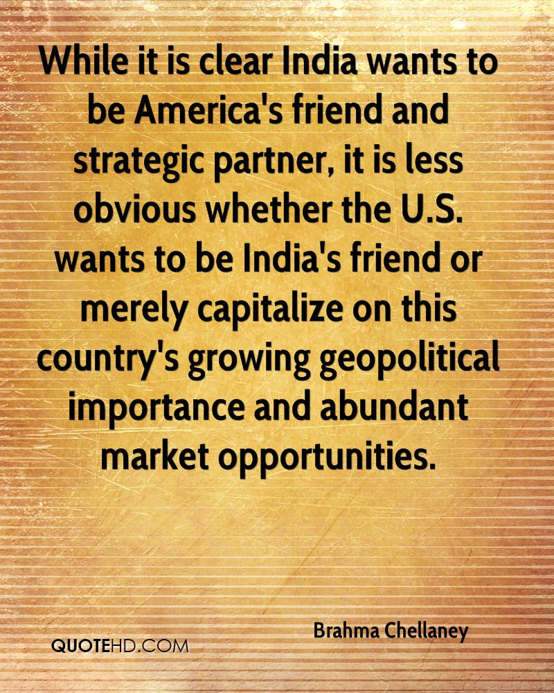 While it is clear India wants to be America's friend and strategic partner, it is less obvious whether the U.S. wants to be India's friend or merely capitalize on this country's growing geopolitical importance and abundant market opportunities.