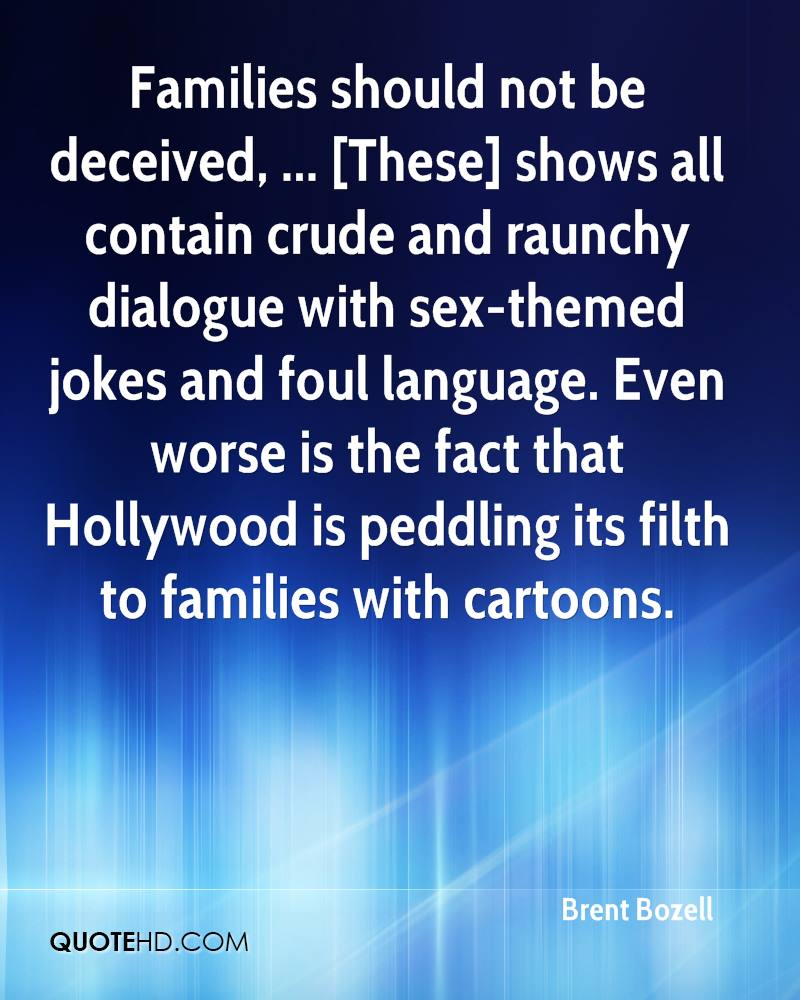 Families should not be deceived, ... [These] shows all contain crude and raunchy dialogue with sex-themed jokes and foul language. Even worse is the fact that Hollywood is peddling its filth to families with cartoons.