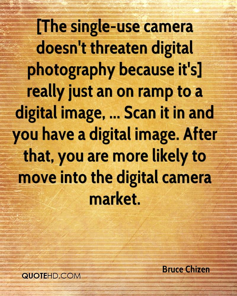 [The single-use camera doesn't threaten digital photography because it's] really just an on ramp to a digital image, ... Scan it in and you have a digital image. After that, you are more likely to move into the digital camera market.