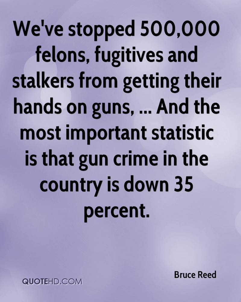 We've stopped 500,000 felons, fugitives and stalkers from getting their hands on guns, ... And the most important statistic is that gun crime in the country is down 35 percent.