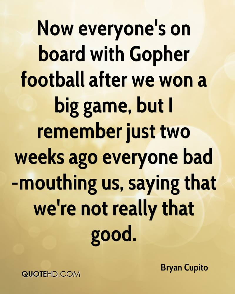 Now everyone's on board with Gopher football after we won a big game, but I remember just two weeks ago everyone bad-mouthing us, saying that we're not really that good.