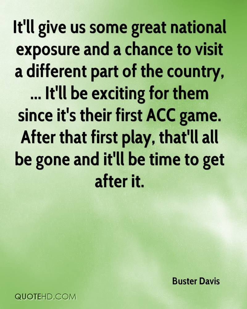 It'll give us some great national exposure and a chance to visit a different part of the country, ... It'll be exciting for them since it's their first ACC game. After that first play, that'll all be gone and it'll be time to get after it.