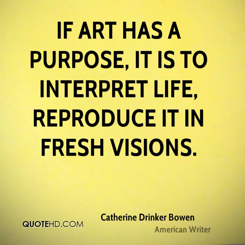 If art has a purpose, it is to interpret life, reproduce it in fresh visions.