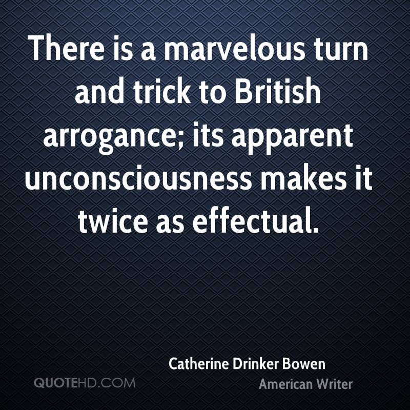 There is a marvelous turn and trick to British arrogance; its apparent unconsciousness makes it twice as effectual.