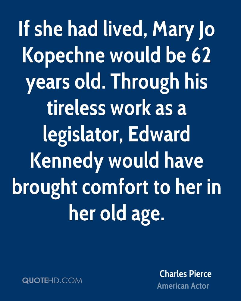 If she had lived, Mary Jo Kopechne would be 62 years old. Through his tireless work as a legislator, Edward Kennedy would have brought comfort to her in her old age.