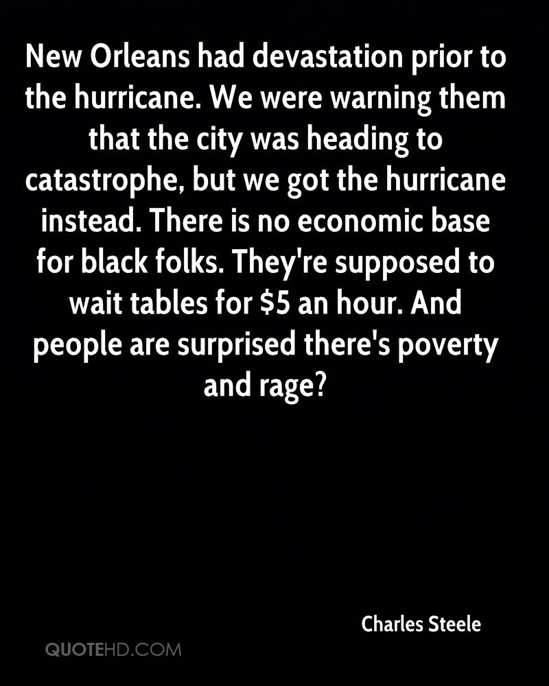 New Orleans had devastation prior to the hurricane. We were warning them that the city was heading to catastrophe, but we got the hurricane instead. There is no economic base for black folks. They're supposed to wait tables for $5 an hour. And people are surprised there's poverty and rage?