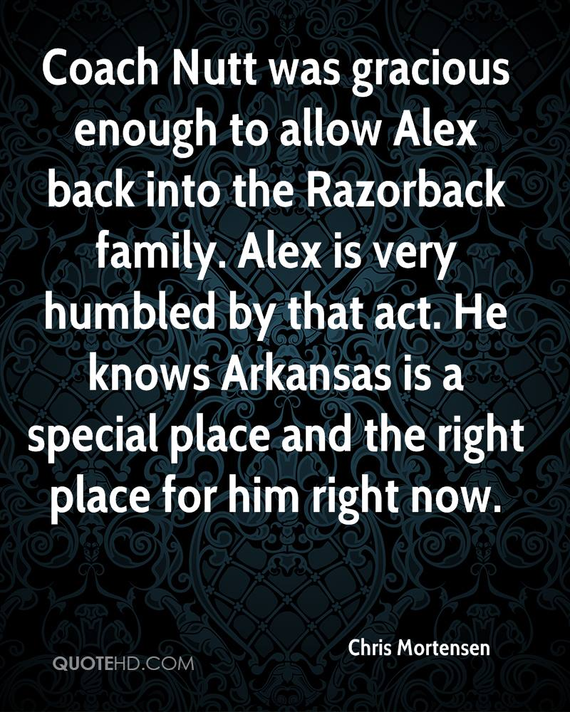 Coach Nutt was gracious enough to allow Alex back into the Razorback family. Alex is very humbled by that act. He knows Arkansas is a special place and the right place for him right now.
