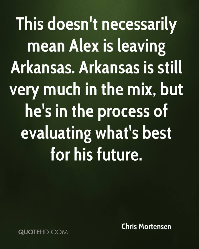 This doesn't necessarily mean Alex is leaving Arkansas. Arkansas is still very much in the mix, but he's in the process of evaluating what's best for his future.