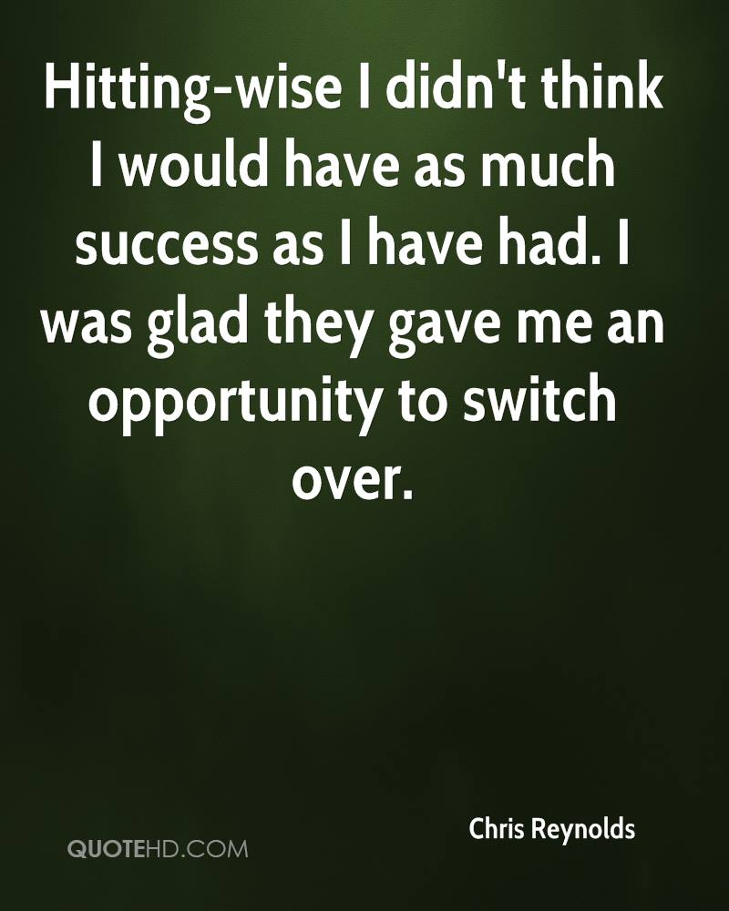 Hitting-wise I didn't think I would have as much success as I have had. I was glad they gave me an opportunity to switch over.