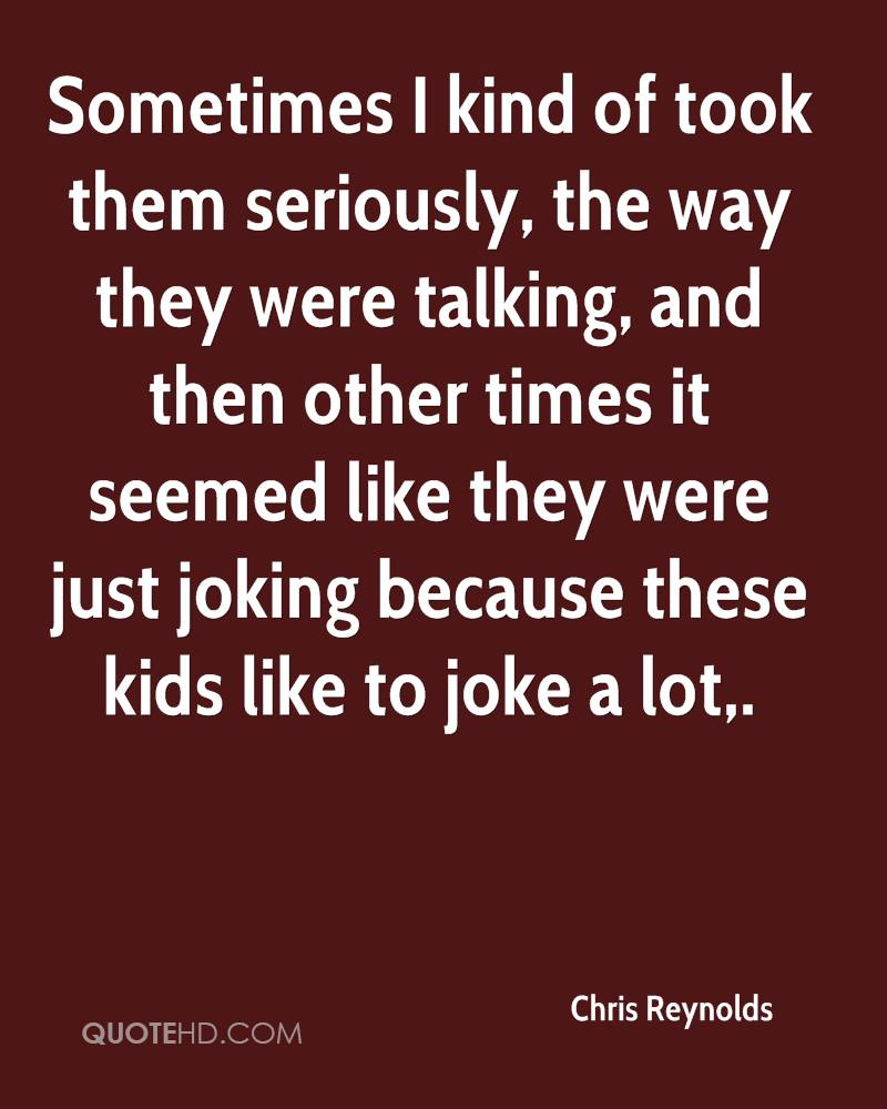 Sometimes I kind of took them seriously, the way they were talking, and then other times it seemed like they were just joking because these kids like to joke a lot.